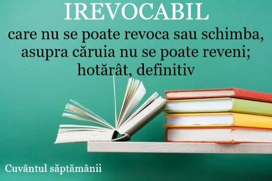 Cuvântul săptămânii: IREVOCABIL
